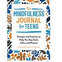 The Mindfulness Journal for Teens: Prompts and Practices to Help You Stay Cool, Calm and Present