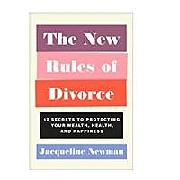 The New Rules of Divorce: 12 Secrets to Protecting Your Wealth, Health and Happiness by Jacqueline Newman