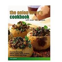 The Onion Lover's Cookbook: With Over 100 Recipes: Knowing and Using Onions, Garlic, Leeks, Shallots, Spring Onions and Chives