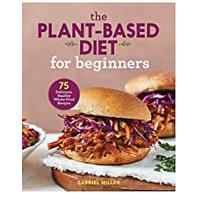 The Plant Based Diet for Beginners: 75 Delicious, Healthy Whole Food Recipe