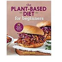 The Plant Based Diet for Beginners: 75 Delicious, Healthy Whole Food Recipes (Bestseller)