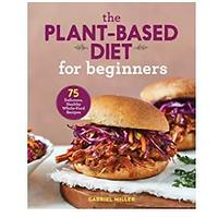 The Plant-Based Diet for Beginners: 75 Delicious, Healthy Whole Food Recipes
