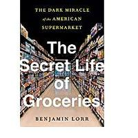 The Secret Life of Groceries: The Dark Miracle of the American Supermarket by Benjamin Lorr