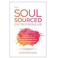 The Soul-Sourced Entrepreneur: An Unconventional Success Plan for the Highly Creative, Secretly Sensitive and Wildly Ambitious by Christine Kane