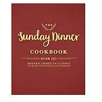 The Sunday Dinner Cookbook: Over 250 Modern American Classics to Share with Family and Friends
