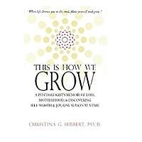This Is How We Grow: A Psychologist's Memoir of Loss, Motherhood, & Discovering Self-Worth & Joy, One Season at a Time by Christina G. Hibbert