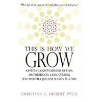 """This Is How We Grow: A Psychologist's Memoir of Loss, Motherhood, & Discovering Self-Worth & Joy, One Season at a Time"""