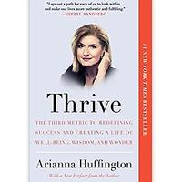 Thrive: The Third Metric to Redefining Success and Creating a Life of Well-Being, Wisdom and Wonder by Arianna Huffington