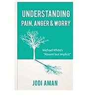 """Understanding Pain, Anger & Worry: Michael White's """"Absent But Implicit"""" by Jodi Aman"""