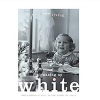 Waking Up White, and Finding Myself in the Story of Race by Debbie Irving