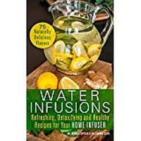 Water Infusions: Refreshing, Detoxifying & Healthy Recipes for Your Home Infuser