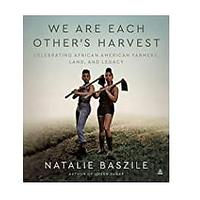 We Are Each Other's Harvest: Celebrating African American Farmers, Land and Legacy by Natalie Baszile (April 6, 2021)