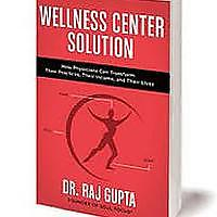 """Wellness Center Solution: How Physicians Can Transform Their Practices, Their Income and Their Lives"""