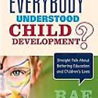 """What If Everybody Understood Child Development? Straight Talk About Bettering Education & Children′s Lives"""