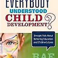 """What If Everybody Understood Child Development?: Straight Talk About Bettering Education and Children′s Lives"""