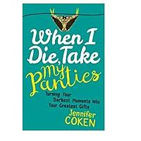 When I Die, Take My Panties: Turning Your Darkest Moments into Your Greatest Gifts by Jen Coken