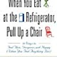 When You Eat at the Refrigerator, Pull Up a Chair: 50 Ways to Feel Thin, Gorgeous & Happy (When You Feel Anything But)