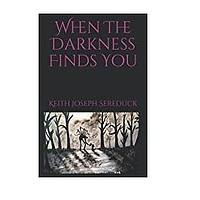 When the Darkness Finds You by Keith Joseph Sereduck