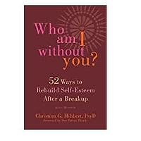 Who Am I Without You? 52 Ways to Rebuild Self-Esteem After a Breakup by Christina G. Hibbert