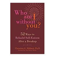 Who Am I Without You? Fifty-Two Ways to Rebuild Self-Esteem After a Breakup