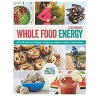 Whole Food Energy: 200 All Natural Recipes to Help You Prepare, Refuel and Recover