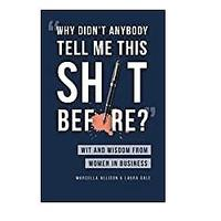 Why Didn't Anybody Tell Me This Sh*t Before? Wit and Wisdom From Women in Business by Marcella Allison