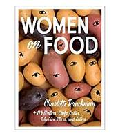 Women on Food: Charlotte Druckman and 115 Writers, Chefs, Critics, Television Stars and Eaters by Charlotte Druckman