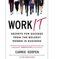 Work It: Secrets for Success from the Boldest Women in Business by Carrie Kerpen