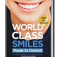 World Class Smiles, Made in Detroit: The Straight-Shooting Orthodontist's Guide to Your Amazing Smile