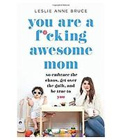 You Are a F*cking Awesome Mom: So Embrace the Chaos, Get Over the Guilt and Be True to You