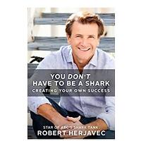You Don't Have to Be a Shark: Creating Your Own Success by Robert Herjavec