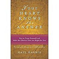 Your Heart Knows the Answer: How to Trust Yourself & Make the Choices That Are Right for You