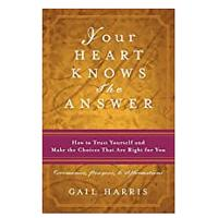 Your Heart Knows the Answer: How to Trust Yourself and Make the Choices That Are Right for You: Ceremonies, Prayers and Affirmations