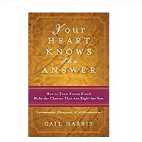 Your Heart Knows the Answer: How to Trust Yourself and Make the Choices That Are Right for You: Ceremonies, Prayers and Affirmations by Gail Harris