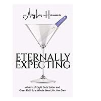 Eternally Expecting: A Mom of Eight Gets Sober and Gives Birth to a Whole New Life ... Her Own by Amy Liz Harrison